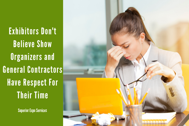 Exhibitors do not believe show organizers and general contractors have respect for their time